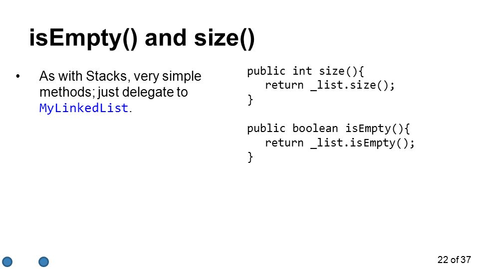22 of 37 isEmpty() and size() As with Stacks, very simple methods; just delegate to MyLinkedList.