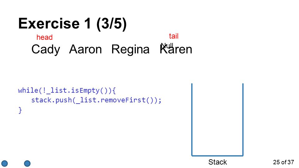 25 of 37 Exercise 1 (3/5) while(!_list.isEmpty()){ stack.push(_list.removeFirst()); } Stack KarenReginaAaronCady tail head Null