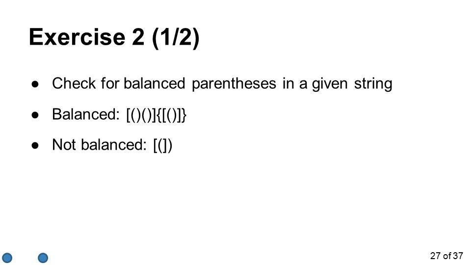27 of 37 Exercise 2 (1/2) ●Check for balanced parentheses in a given string ●Balanced: [()()]{[()]} ●Not balanced: [(])