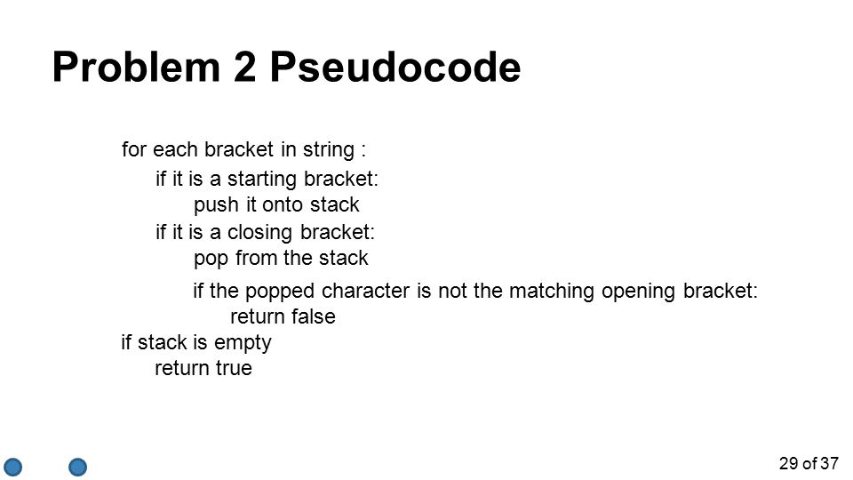 29 of 37 Problem 2 Pseudocode for each bracket in string : if stack is empty return true if it is a starting bracket: push it onto stack if the popped character is not the matching opening bracket: return false if it is a closing bracket: pop from the stack