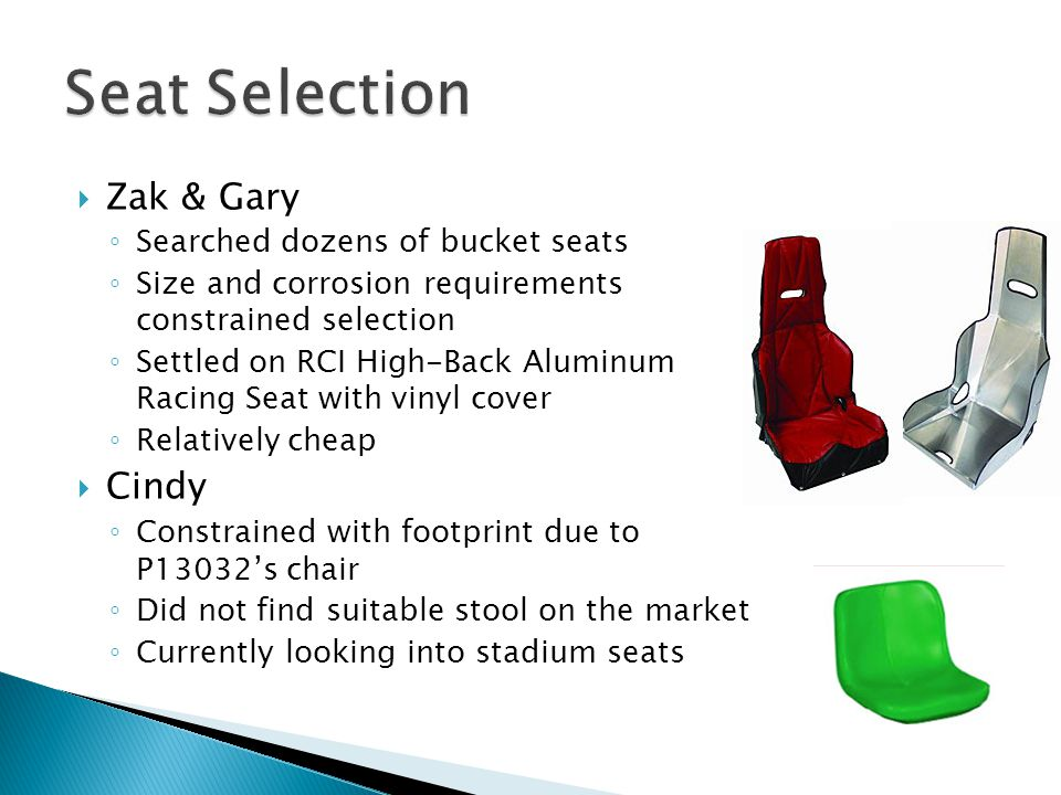  Zak & Gary ◦ Searched dozens of bucket seats ◦ Size and corrosion requirements constrained selection ◦ Settled on RCI High-Back Aluminum Racing Seat with vinyl cover ◦ Relatively cheap  Cindy ◦ Constrained with footprint due to P13032's chair ◦ Did not find suitable stool on the market ◦ Currently looking into stadium seats