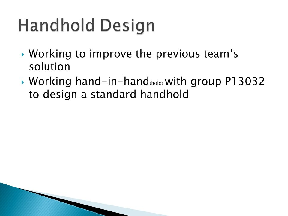  Working to improve the previous team's solution  Working hand-in-hand (hold) with group P13032 to design a standard handhold