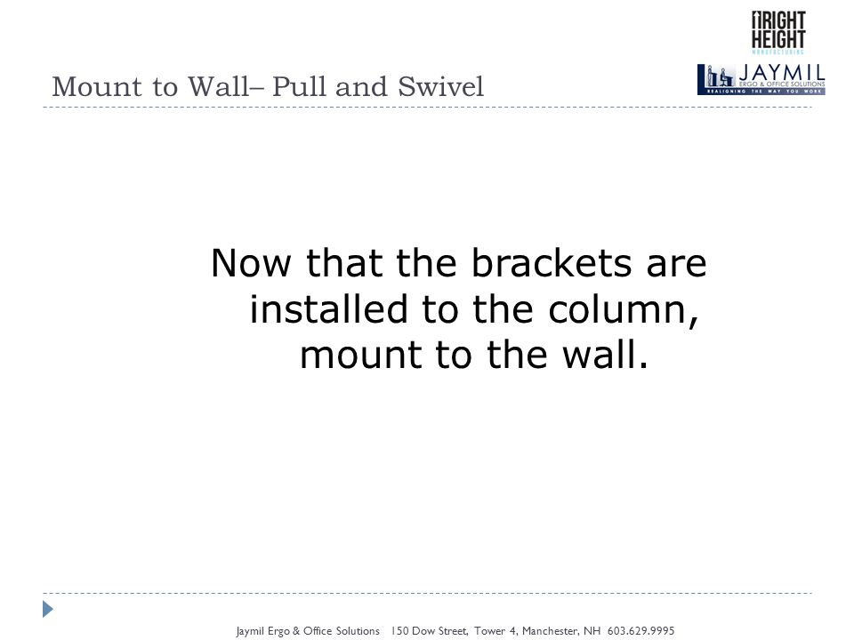 Mount to Wall– Pull and Swivel Jaymil Ergo & Office Solutions 150 Dow Street, Tower 4, Manchester, NH 603.629.9995 Now that the brackets are installed to the column, mount to the wall.