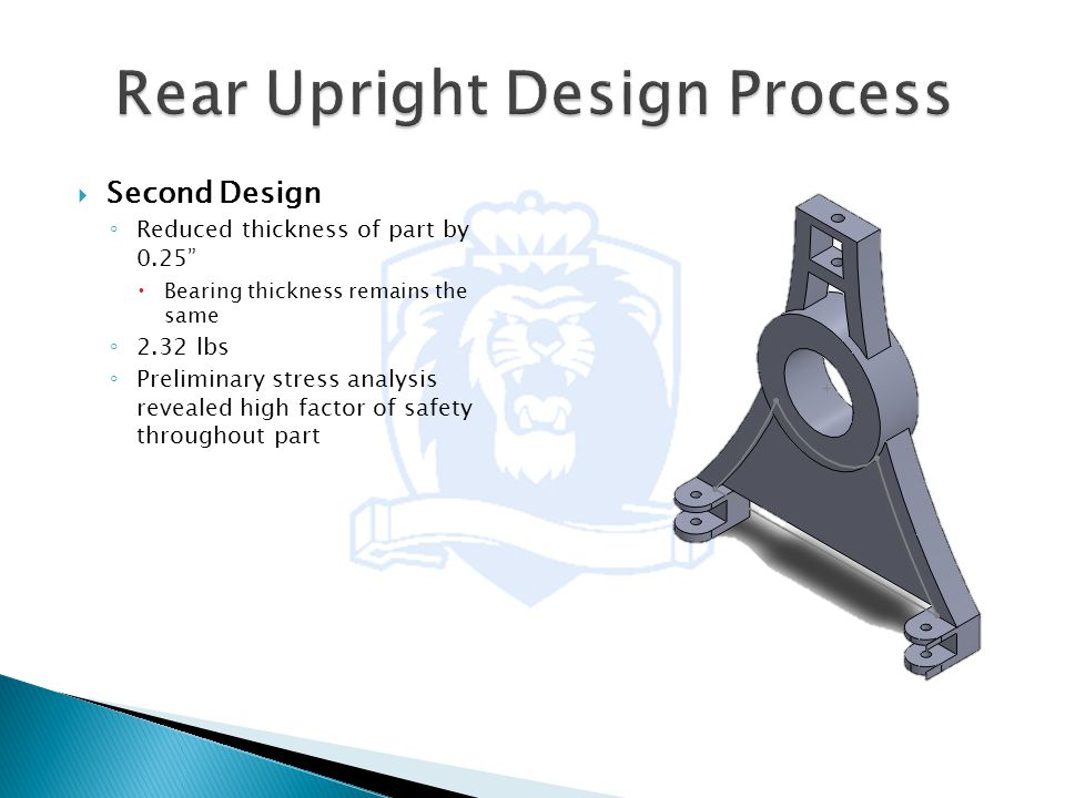  Second Design ◦ Reduced thickness of part by 0.25  Bearing thickness remains the same ◦ 2.32 lbs ◦ Preliminary stress analysis revealed high factor of safety throughout part
