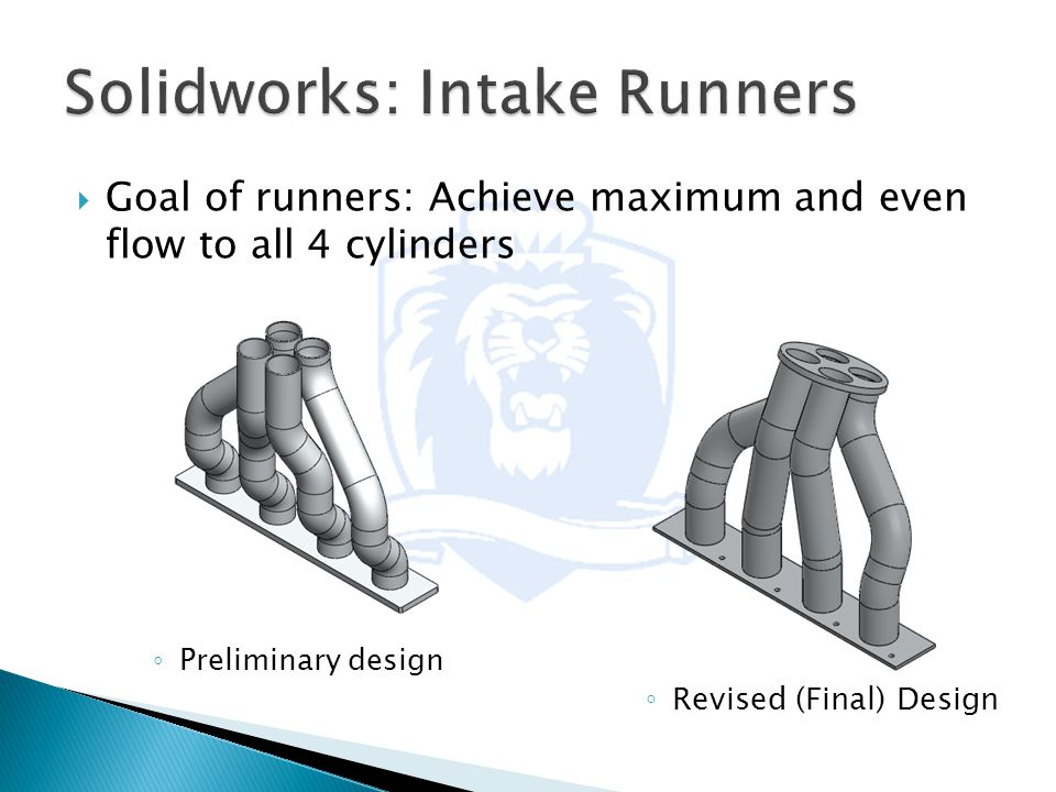 ◦ Preliminary design ◦ Revised (Final) Design  Goal of runners: Achieve maximum and even flow to all 4 cylinders