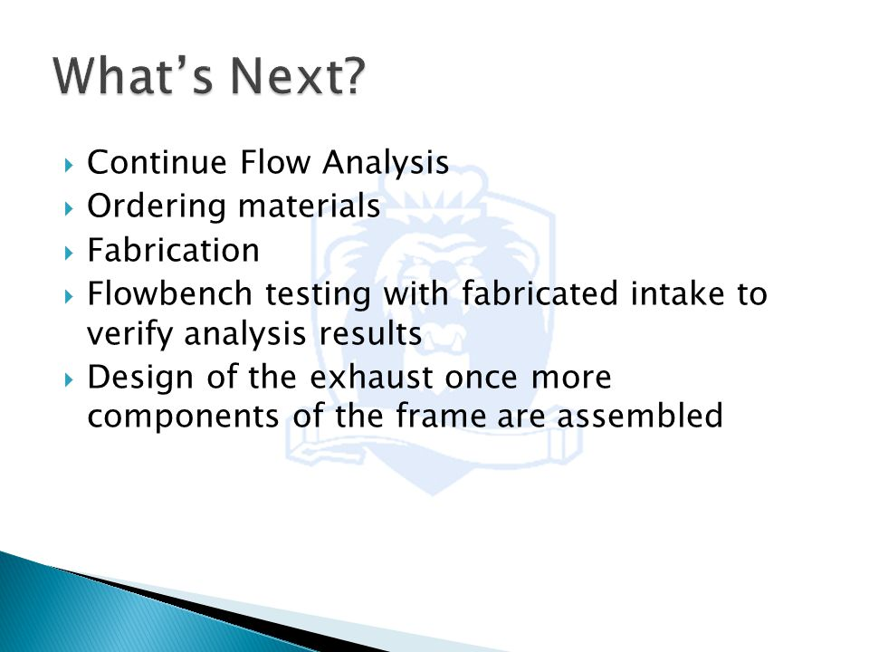  Continue Flow Analysis  Ordering materials  Fabrication  Flowbench testing with fabricated intake to verify analysis results  Design of the exhaust once more components of the frame are assembled