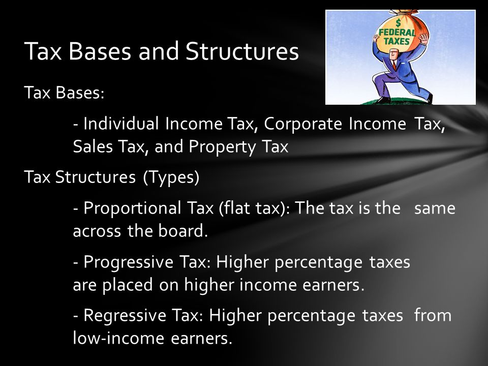 Tax Bases: - Individual Income Tax, Corporate Income Tax, Sales Tax, and Property Tax Tax Structures (Types) - Proportional Tax (flat tax): The tax is the same across the board.