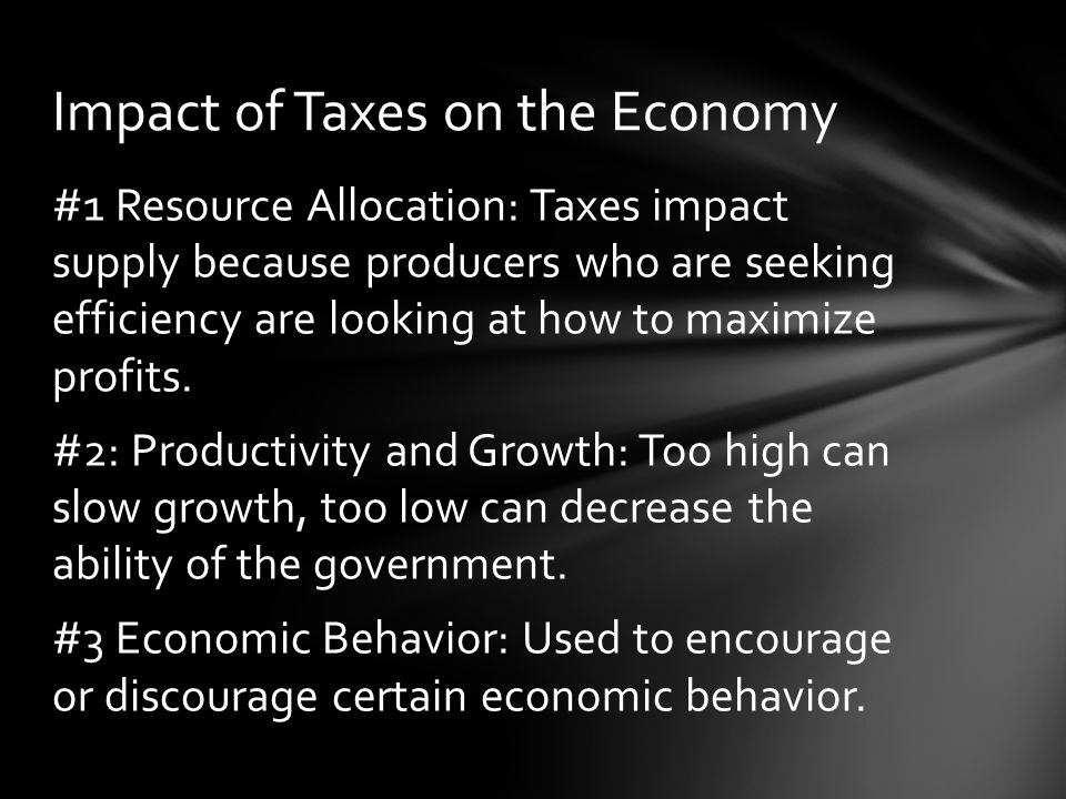 #1 Resource Allocation: Taxes impact supply because producers who are seeking efficiency are looking at how to maximize profits.