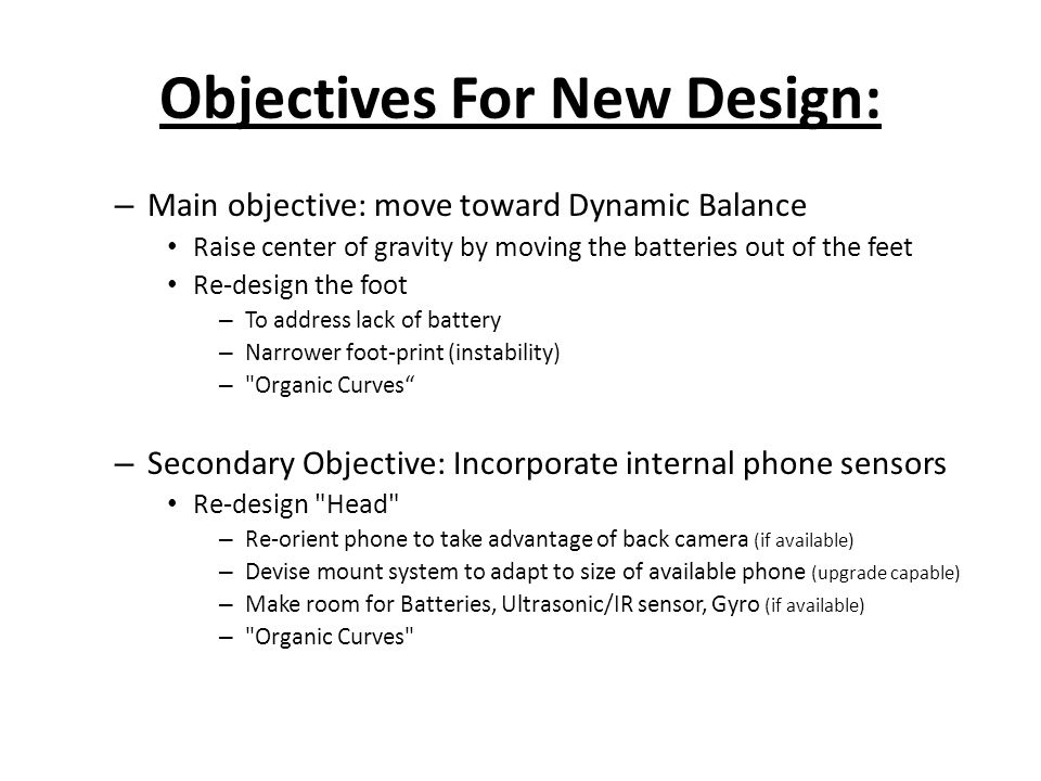 Objectives For New Design: – Main objective: move toward Dynamic Balance Raise center of gravity by moving the batteries out of the feet Re-design the foot – To address lack of battery – Narrower foot-print (instability) – Organic Curves – Secondary Objective: Incorporate internal phone sensors Re-design Head – Re-orient phone to take advantage of back camera (if available) – Devise mount system to adapt to size of available phone (upgrade capable) – Make room for Batteries, Ultrasonic/IR sensor, Gyro (if available) – Organic Curves