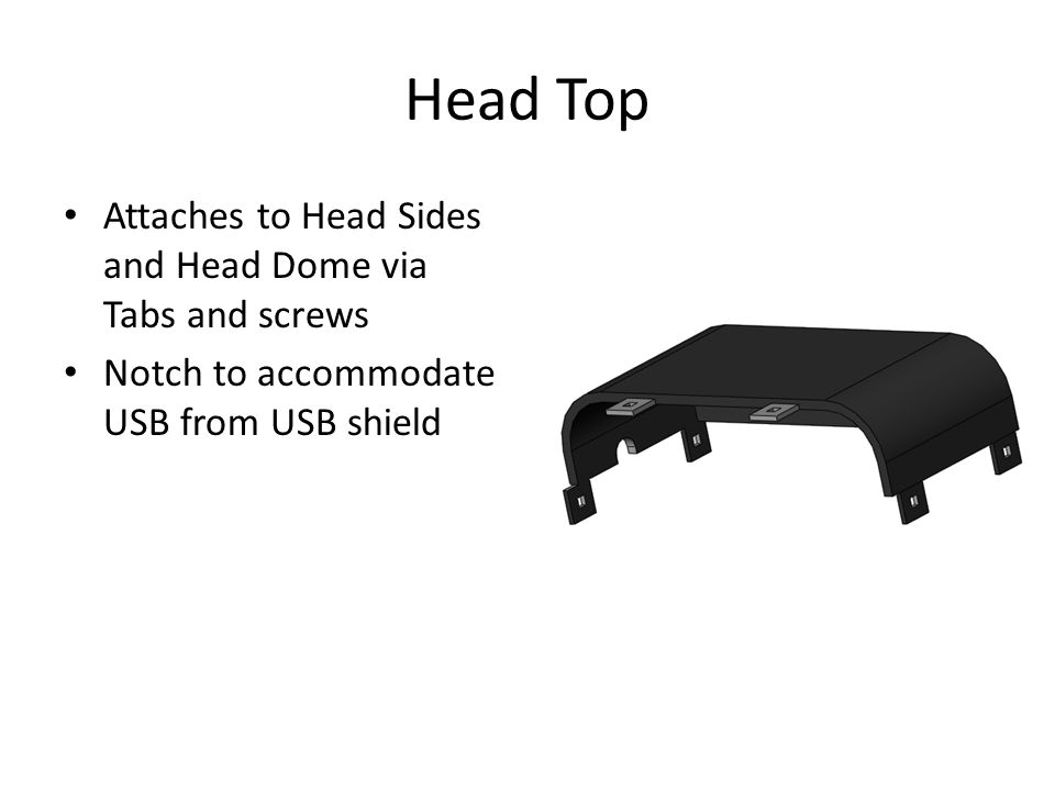 Head Top Attaches to Head Sides and Head Dome via Tabs and screws Notch to accommodate USB from USB shield