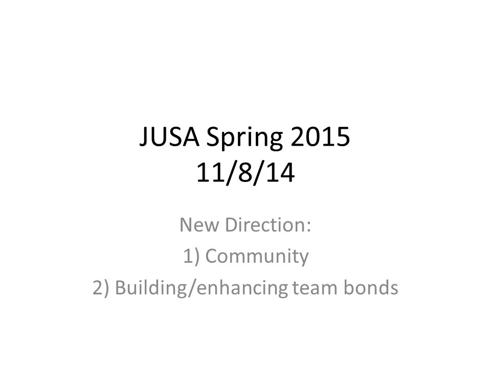 JUSA Spring 2015 11/8/14 New Direction: 1) Community 2) Building/enhancing team bonds