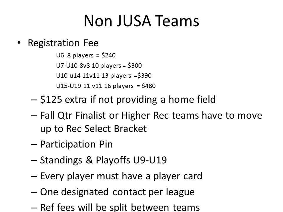Non JUSA Teams Registration Fee U6 8 players = $240 U7-U10 8v8 10 players = $300 U10-u14 11v11 13 players =$390 U15-U19 11 v11 16 players = $480 – $125 extra if not providing a home field – Fall Qtr Finalist or Higher Rec teams have to move up to Rec Select Bracket – Participation Pin – Standings & Playoffs U9-U19 – Every player must have a player card – One designated contact per league – Ref fees will be split between teams