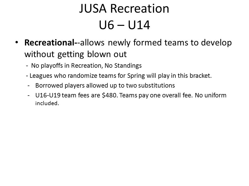 JUSA Recreation U6 – U14 Recreational--allows newly formed teams to develop without getting blown out - No playoffs in Recreation, No Standings - Leag