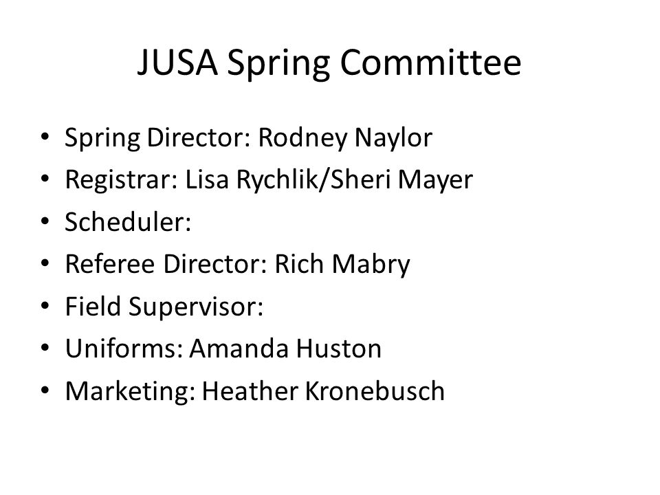 JUSA Spring Committee Spring Director: Rodney Naylor Registrar: Lisa Rychlik/Sheri Mayer Scheduler: Referee Director: Rich Mabry Field Supervisor: Uni