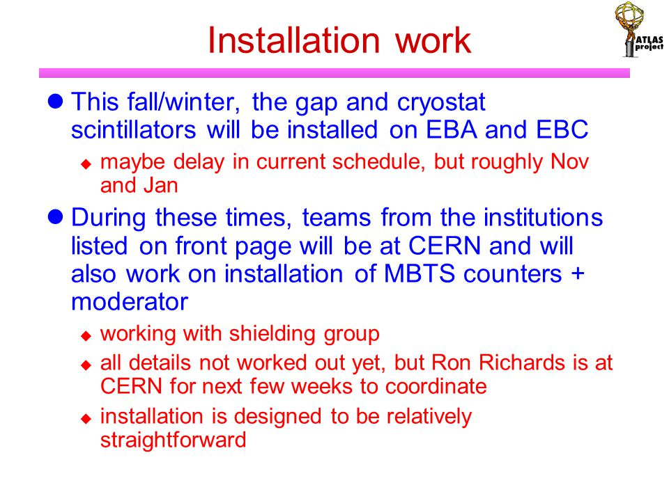 Installation work This fall/winter, the gap and cryostat scintillators will be installed on EBA and EBC  maybe delay in current schedule, but roughly Nov and Jan During these times, teams from the institutions listed on front page will be at CERN and will also work on installation of MBTS counters + moderator  working with shielding group  all details not worked out yet, but Ron Richards is at CERN for next few weeks to coordinate  installation is designed to be relatively straightforward