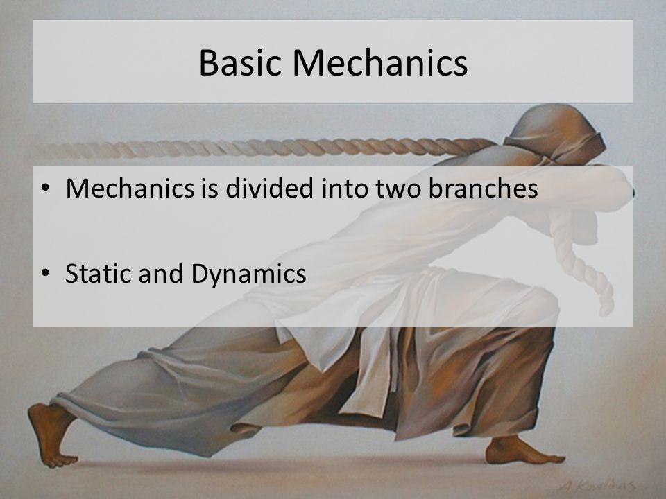 Basic Mechanics Dynamics Accelerated motion of the body Divided into 1 Kinematic : study the geometry of motion 2 Kinetics : study force and mass in relation to kinematic