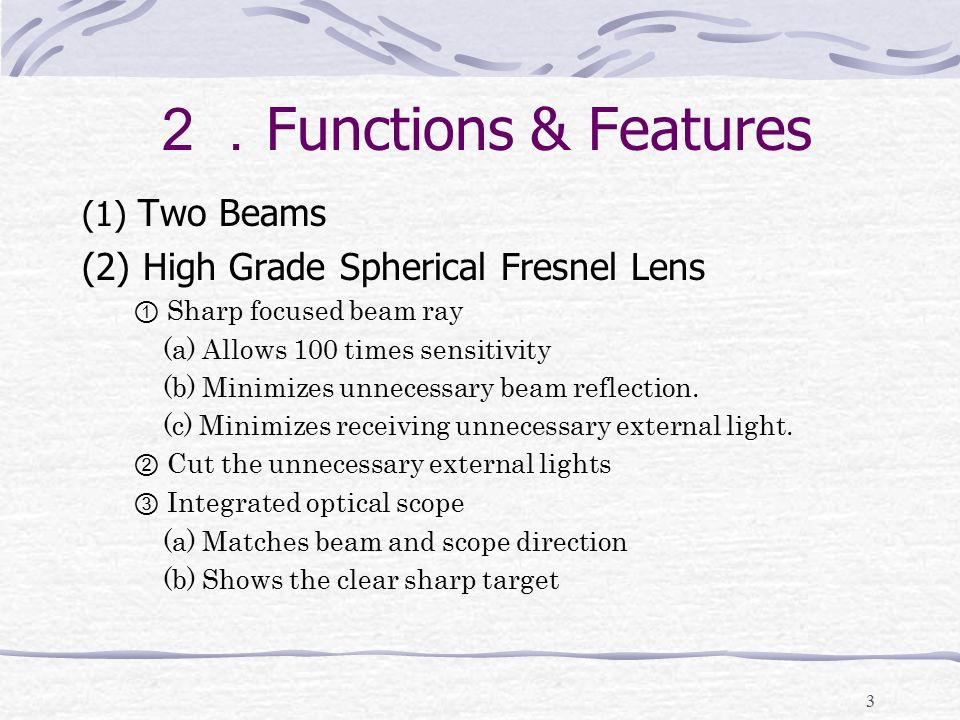 3 2. Functions & Features (1) Two Beams (2) High Grade Spherical Fresnel Lens ① Sharp focused beam ray (a) Allows 100 times sensitivity (b) Minimizes unnecessary beam reflection.