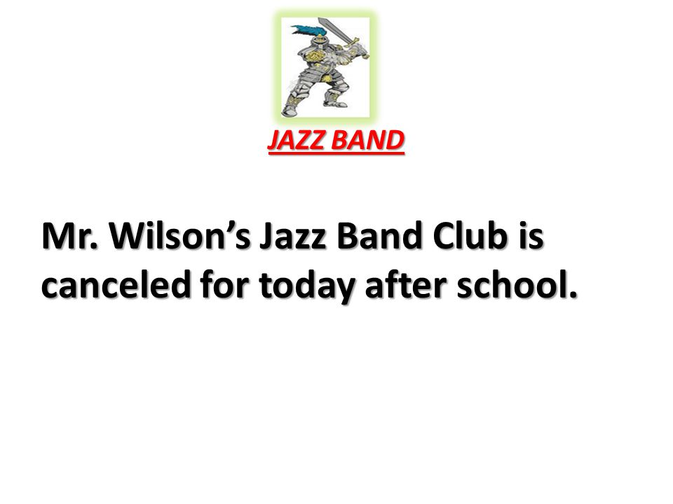 JAZZ BAND Mr. Wilson's Jazz Band Club is canceled for today after school.