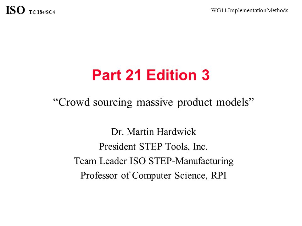 WG11 Implementation Methods ISO TC 184/SC4 Crowd Sourcing Massive Product Models Design of a complete aircraft, ship or vehicle Manufacturing operations across a supply chain Construction of a skyscraper The models are massive The models are made by thousands and used by millions