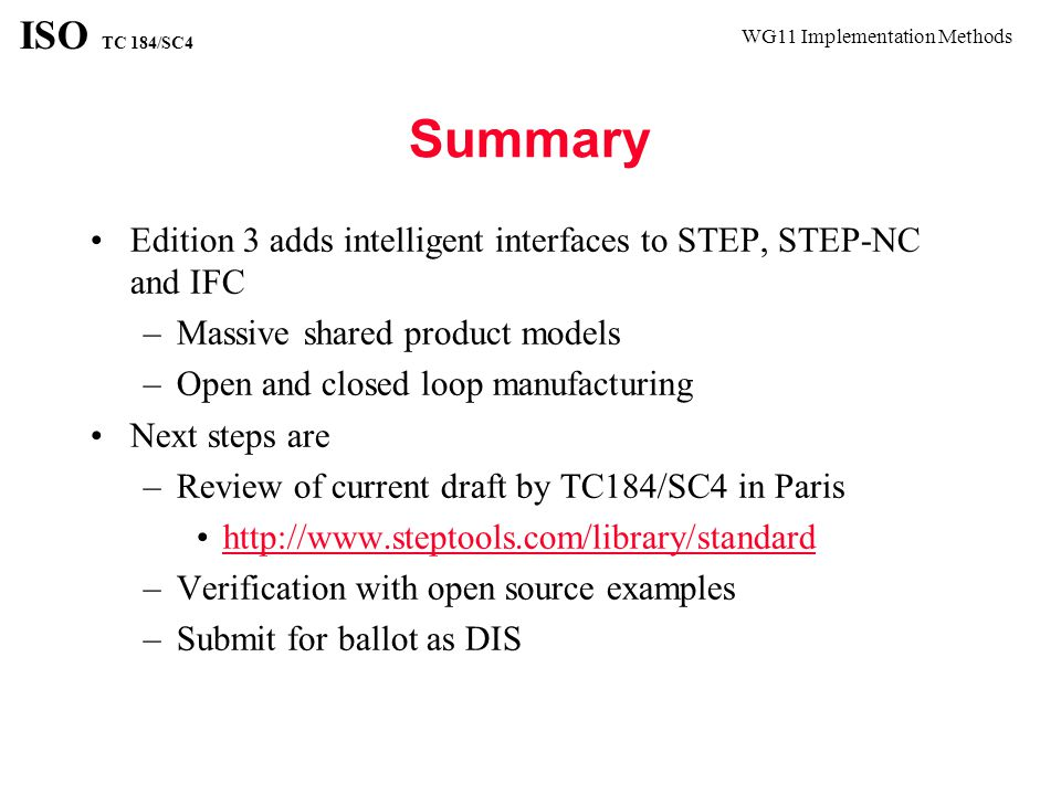 WG11 Implementation Methods ISO TC 184/SC4 Summary Edition 3 adds intelligent interfaces to STEP, STEP-NC and IFC –Massive shared product models –Open and closed loop manufacturing Next steps are –Review of current draft by TC184/SC4 in Paris http://www.steptools.com/library/standard –Verification with open source examples –Submit for ballot as DIS