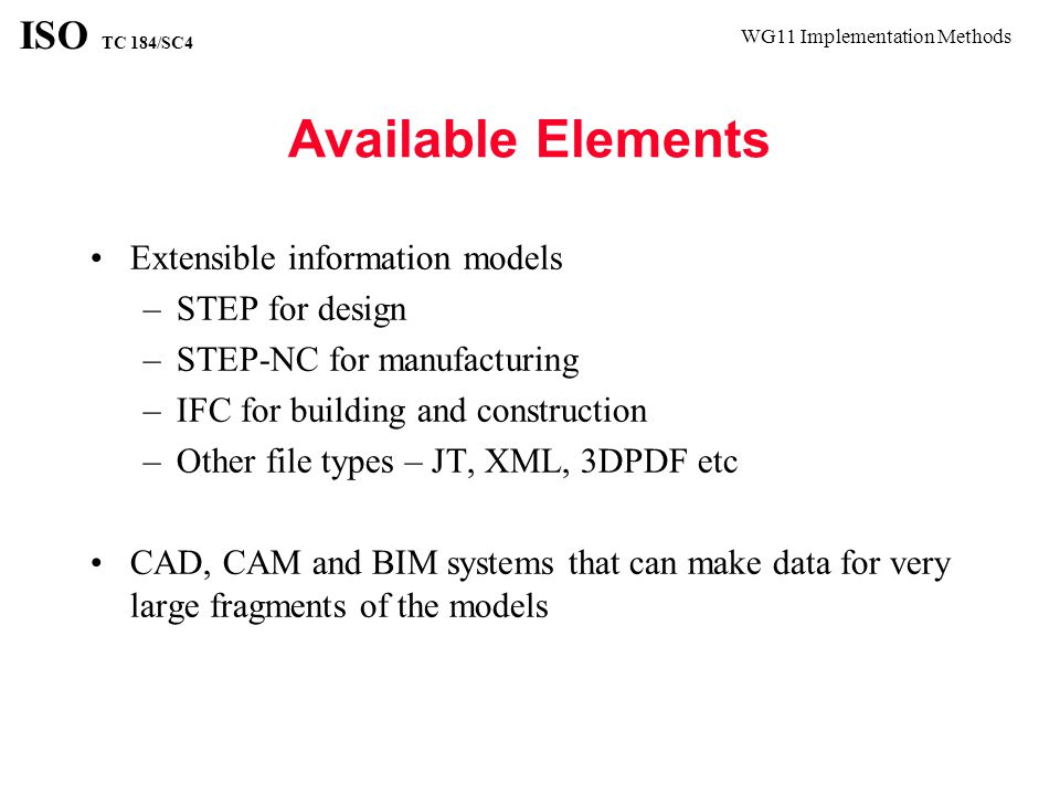 WG11 Implementation Methods ISO TC 184/SC4 Available Elements Extensible information models –STEP for design –STEP-NC for manufacturing –IFC for building and construction –Other file types – JT, XML, 3DPDF etc CAD, CAM and BIM systems that can make data for very large fragments of the models