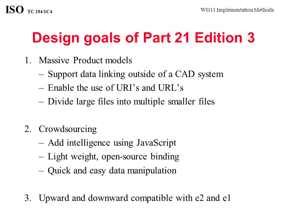 WG11 Implementation Methods ISO TC 184/SC4 Known Issues The information models are supported by a file format that was designed to be written by one system in its entirety, and read by another system in its entirety.
