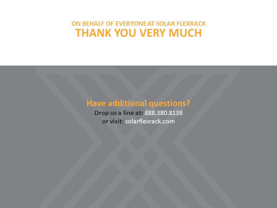 ON BEHALF OF EVERYONE AT SOLAR FLEXRACK THANK YOU VERY MUCH Have additional questions.