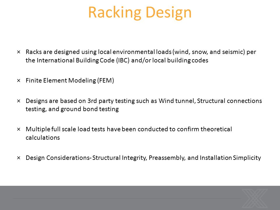 Racking Design ×Racks are designed using local environmental loads (wind, snow, and seismic) per the International Building Code (IBC) and/or local building codes ×Finite Element Modeling (FEM) ×Designs are based on 3rd party testing such as Wind tunnel, Structural connections testing, and ground bond testing ×Multiple full scale load tests have been conducted to confirm theoretical calculations ×Design Considerations- Structural Integrity, Preassembly, and Installation Simplicity