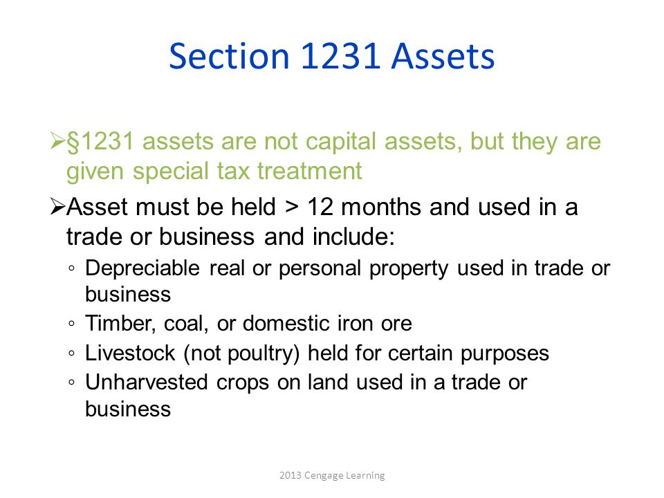 Section 1231 Assets  §1231 assets are not capital assets, but they are given special tax treatment  Asset must be held > 12 months and used in a trade or business and include: ◦ Depreciable real or personal property used in trade or business ◦ Timber, coal, or domestic iron ore ◦ Livestock (not poultry) held for certain purposes ◦ Unharvested crops on land used in a trade or business 2013 Cengage Learning