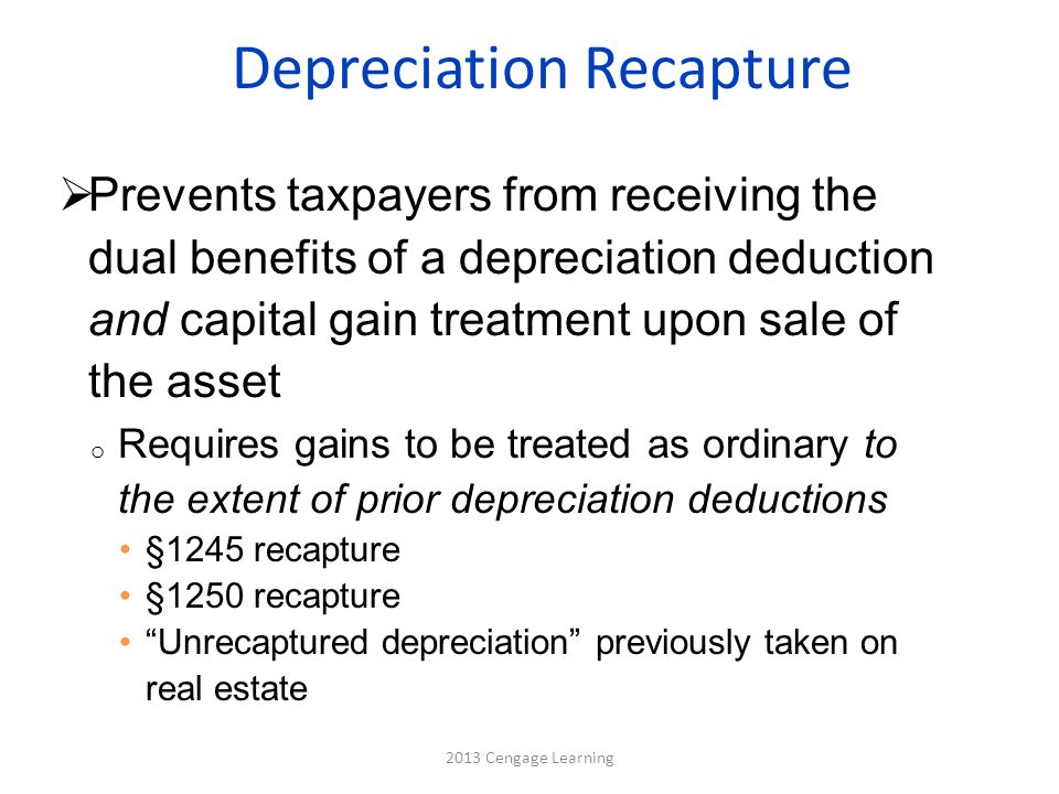 Depreciation Recapture 2013 Cengage Learning  Prevents taxpayers from receiving the dual benefits of a depreciation deduction and capital gain treatment upon sale of the asset o Requires gains to be treated as ordinary to the extent of prior depreciation deductions §1245 recapture §1250 recapture Unrecaptured depreciation previously taken on real estate