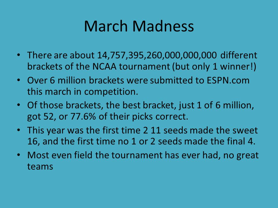 March Madness There are about 14,757,395,260,000,000,000 different brackets of the NCAA tournament (but only 1 winner!) Over 6 million brackets were submitted to ESPN.com this march in competition.