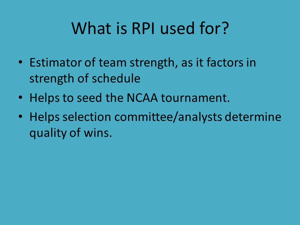 What is RPI used for? Estimator of team strength, as it factors in strength of schedule Helps to seed the NCAA tournament. Helps selection committee/a