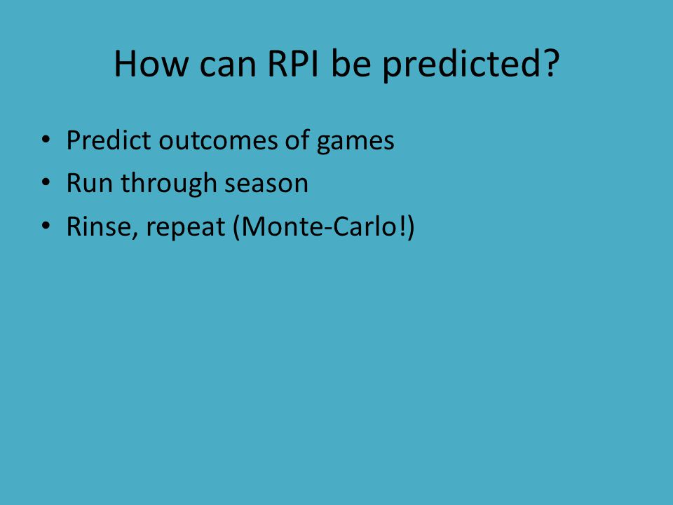 How can RPI be predicted? Predict outcomes of games Run through season Rinse, repeat (Monte-Carlo!)
