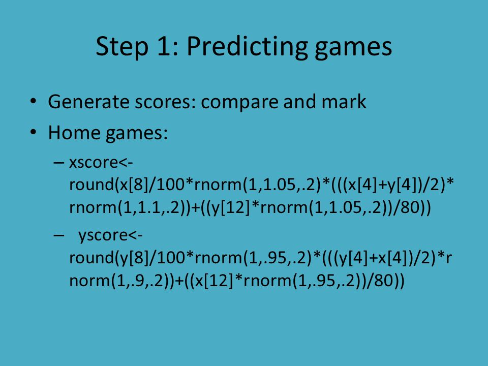 Step 1: Predicting games Generate scores: compare and mark Home games: – xscore<- round(x[8]/100*rnorm(1,1.05,.2)*(((x[4]+y[4])/2)* rnorm(1,1.1,.2))+((y[12]*rnorm(1,1.05,.2))/80)) – yscore<- round(y[8]/100*rnorm(1,.95,.2)*(((y[4]+x[4])/2)*r norm(1,.9,.2))+((x[12]*rnorm(1,.95,.2))/80))