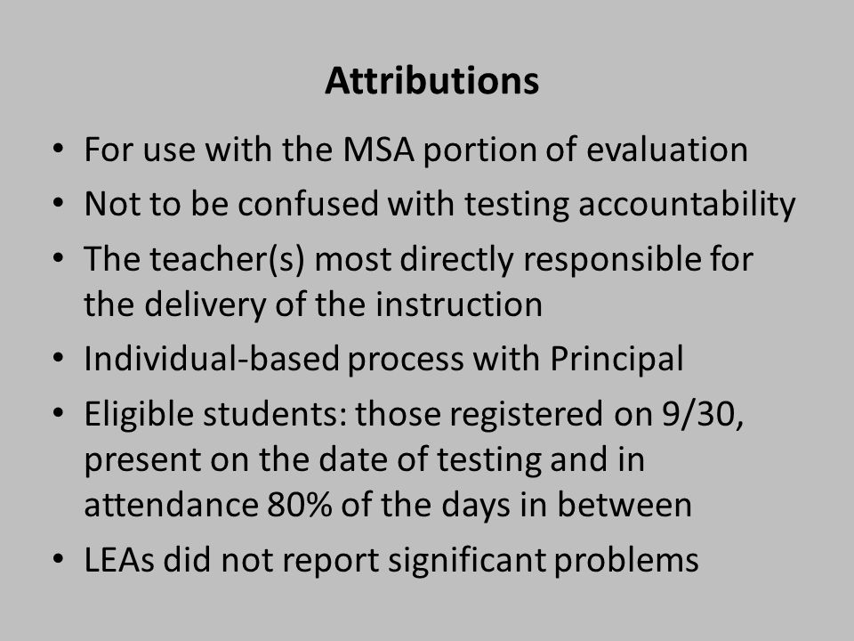 Attributions For use with the MSA portion of evaluation Not to be confused with testing accountability The teacher(s) most directly responsible for the delivery of the instruction Individual-based process with Principal Eligible students: those registered on 9/30, present on the date of testing and in attendance 80% of the days in between LEAs did not report significant problems