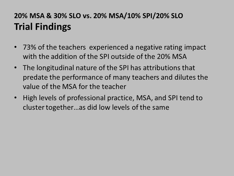 20% MSA & 30% SLO vs. 20% MSA/10% SPI/20% SLO Trial Findings 73% of the teachers experienced a negative rating impact with the addition of the SPI out