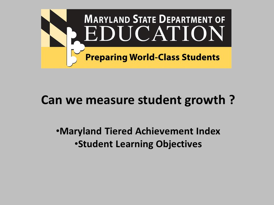 Can we measure student growth Maryland Tiered Achievement Index Student Learning Objectives