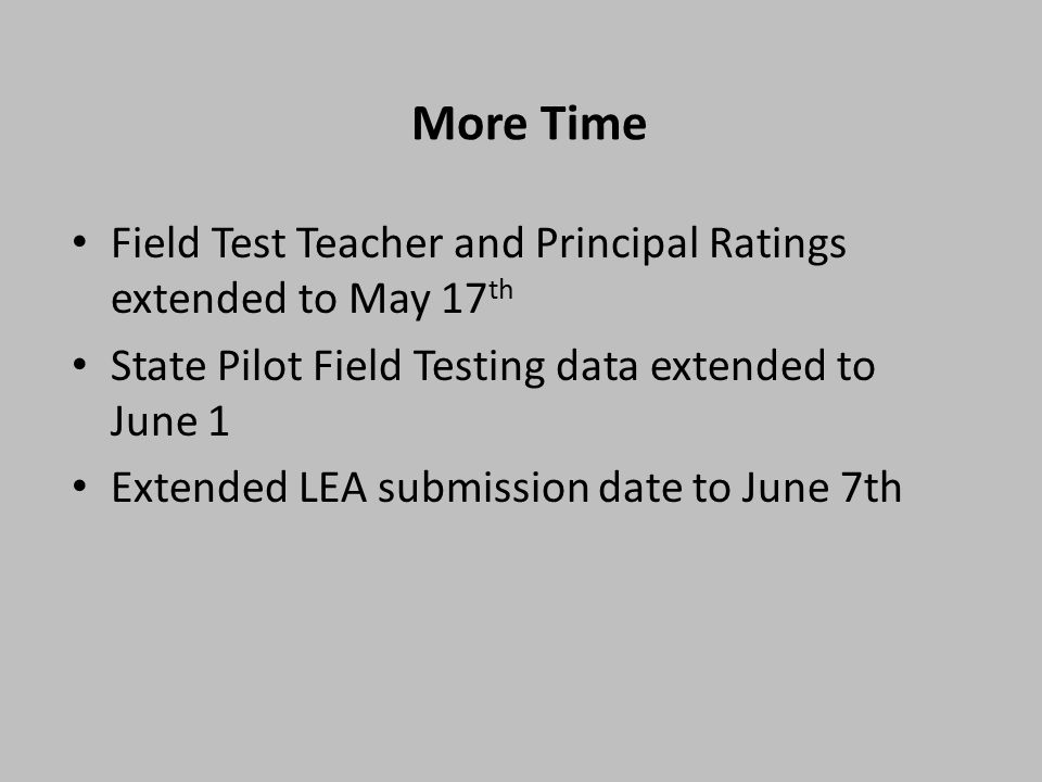 More Time Field Test Teacher and Principal Ratings extended to May 17 th State Pilot Field Testing data extended to June 1 Extended LEA submission date to June 7th