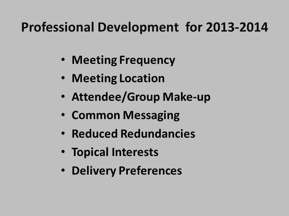 Professional Development for 2013-2014 Meeting Frequency Meeting Location Attendee/Group Make-up Common Messaging Reduced Redundancies Topical Interests Delivery Preferences