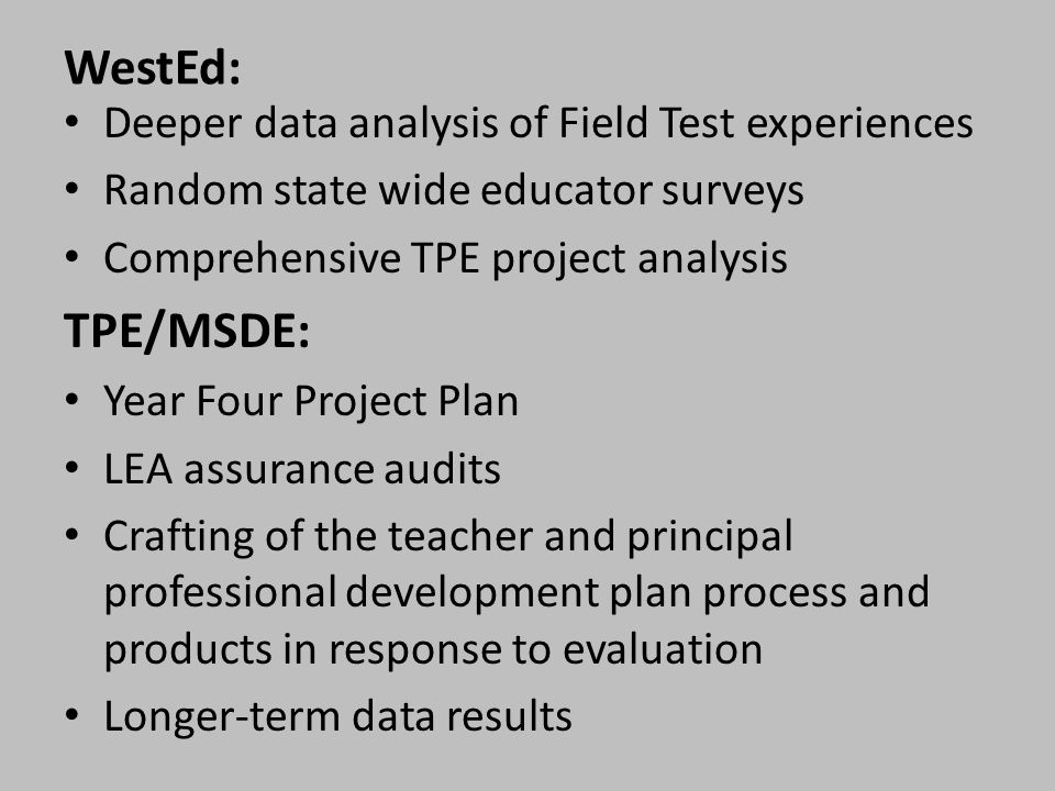 WestEd: Deeper data analysis of Field Test experiences Random state wide educator surveys Comprehensive TPE project analysis TPE/MSDE: Year Four Project Plan LEA assurance audits Crafting of the teacher and principal professional development plan process and products in response to evaluation Longer-term data results