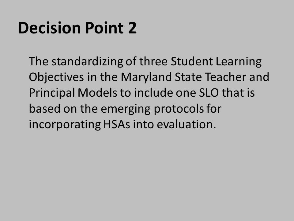 Decision Point 2 The standardizing of three Student Learning Objectives in the Maryland State Teacher and Principal Models to include one SLO that is based on the emerging protocols for incorporating HSAs into evaluation.
