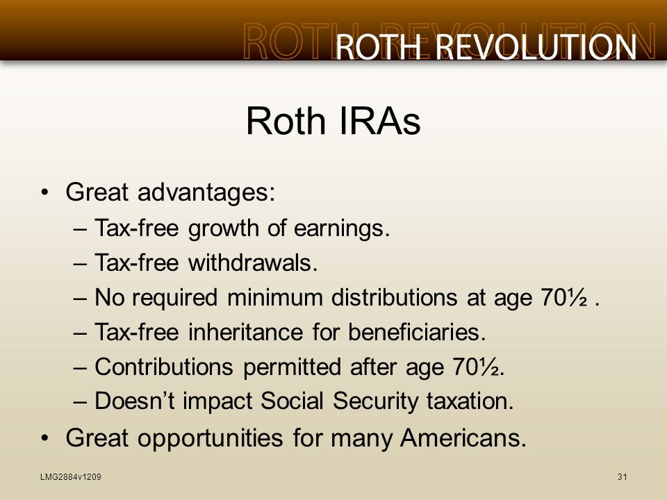Roth IRAs Great advantages: –Tax-free growth of earnings.