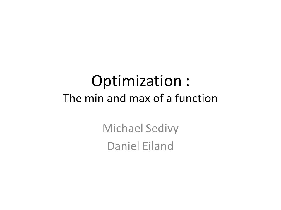 Optimization : The min and max of a function Michael Sedivy Daniel Eiland