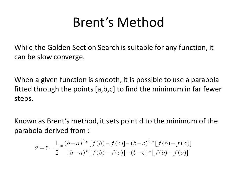 Brent's Method While the Golden Section Search is suitable for any function, it can be slow converge. When a given function is smooth, it is possible