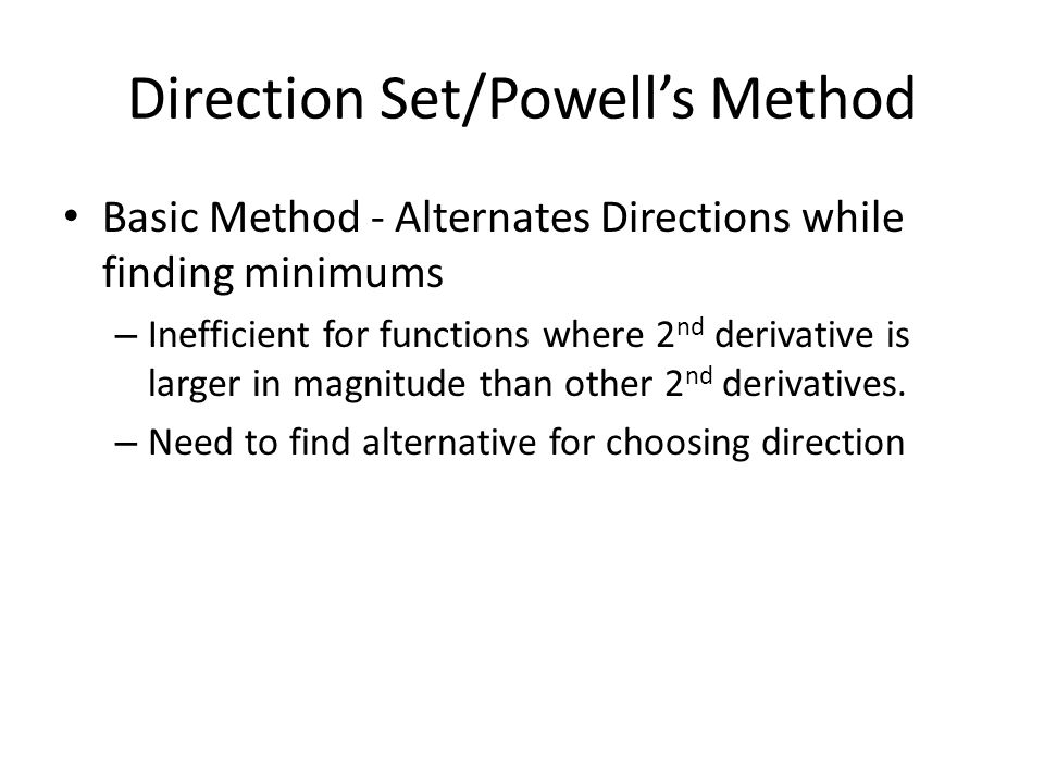 Direction Set/Powell's Method Basic Method - Alternates Directions while finding minimums – Inefficient for functions where 2 nd derivative is larger