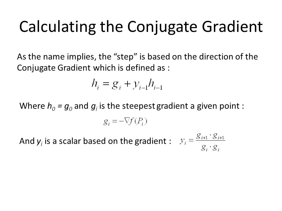 "Calculating the Conjugate Gradient As the name implies, the ""step"" is based on the direction of the Conjugate Gradient which is defined as : Where h 0"