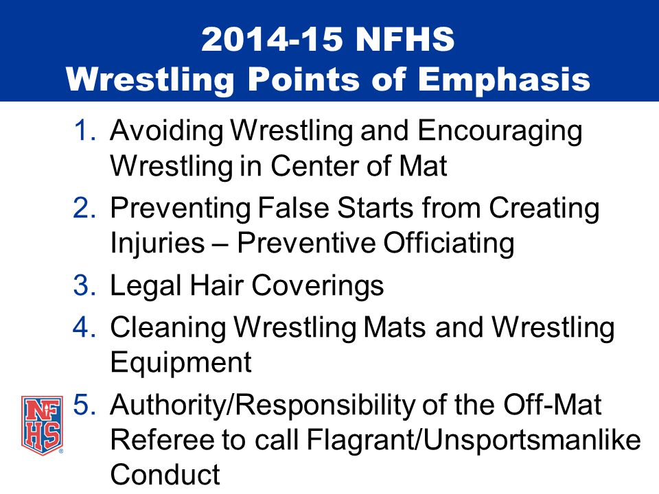 2014-15 NFHS Wrestling Points of Emphasis 1.Avoiding Wrestling and Encouraging Wrestling in Center of Mat 2.Preventing False Starts from Creating Injuries – Preventive Officiating 3.Legal Hair Coverings 4.Cleaning Wrestling Mats and Wrestling Equipment 5.Authority/Responsibility of the Off-Mat Referee to call Flagrant/Unsportsmanlike Conduct