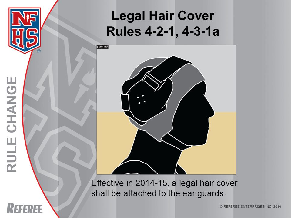 Legal Hair Cover Rules 4-2-1, 4-3-1a Effective in 2014-15, a legal hair cover shall be attached to the ear guards.