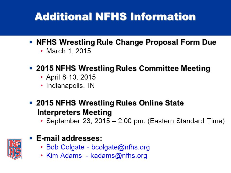 Additional NFHS Information  NFHS Wrestling Rule Change Proposal Form Due March 1, 2015  2015 NFHS Wrestling Rules Committee Meeting April 8-10, 2015 Indianapolis, IN  2015 NFHS Wrestling Rules Online State Interpreters Meeting Interpreters Meeting September 23, 2015 – 2:00 pm.