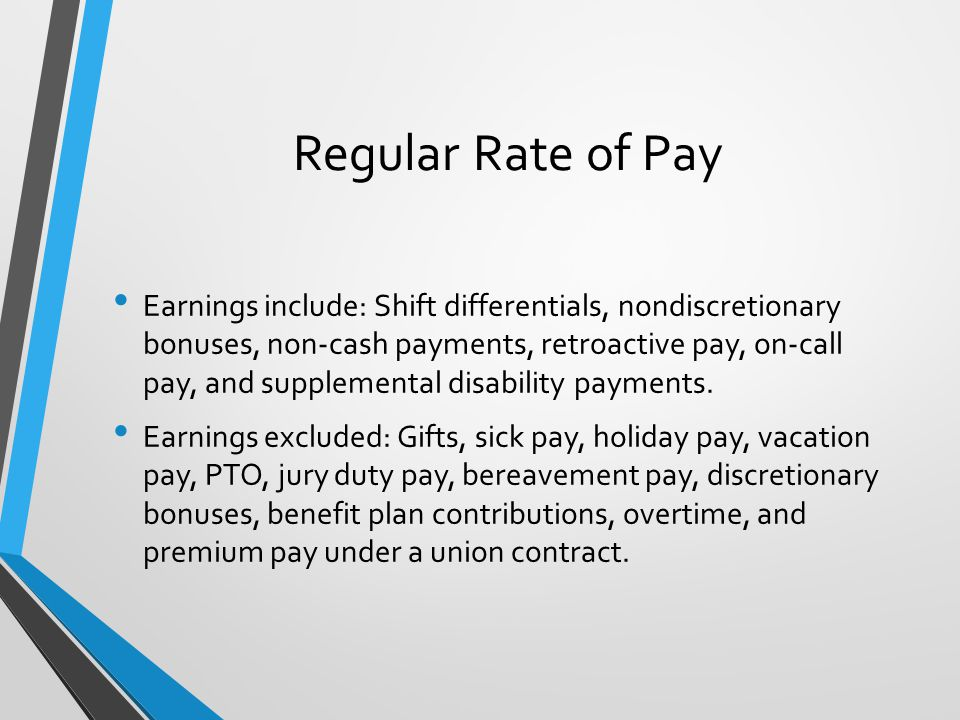 Regular Rate of Pay Earnings include: Shift differentials, nondiscretionary bonuses, non-cash payments, retroactive pay, on-call pay, and supplemental disability payments.